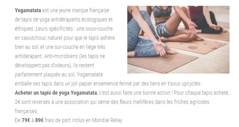 Yogamatata est une jeune marque française de tapis de yoga antidérapants écologiques et éthiques. Leurs spécificités : une sous-couche en caoutchouc naturel pour que le tapis adhère bien au sol, et une sur-couche en liège très antidérapant. Anti-microbiens (les tapis ne développent pas d'odeurs), ils restent parfaitement plaqués au sol. Yogamatata emballe ses tapis dans un joli papier ensemencé fermé par des liens en tissus upcyclés. Acheter un tapis de yoga Yogamatata, c'est aussi faire une bonne action ! Pour chaque tapis acheté, 2€ sont reversés à une association qui sème des fleurs mellifères dans les friches agricoles françaises. De 79€ à 89€ frais de port inclus en Mondial Relay.