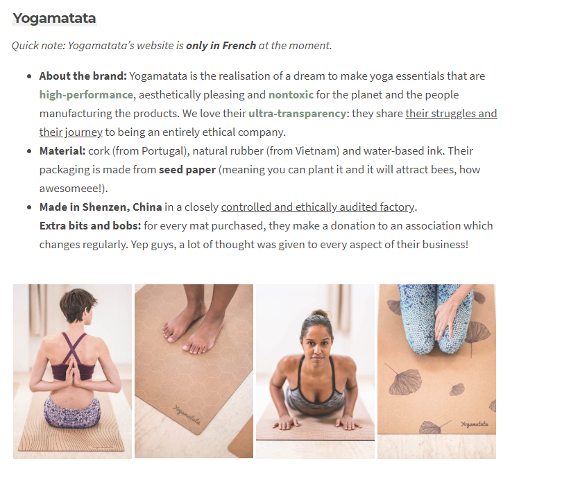 Quick note: Yogamatata's website is only in French at the moment. About the brand: Yogamatata is the realisation of a dream to make yoga essentials that are high-performance, aesthetically pleasing and nontoxic for the planet and the people manufacturing the products. We love their ultra-transparency: they share their struggles and their journey to being an entirely ethical company. Material: cork (from Portugal), natural rubber (from Vietnam) and water-based ink. Their packaging is made from seed paper (meaning you can plant it and it will attract bees, how awesomeee!). Made in Shenzen, China in a closely controlled and ethically audited factory. Extra bits and bobs: for every mat purchased, they make a donation to an association which changes regularly. Yep guys, a lot of thought was given to every aspect of their business!